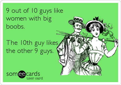 9 out of 10 guys like women with big boobs.   The 10th guy likes the other 9 guys.