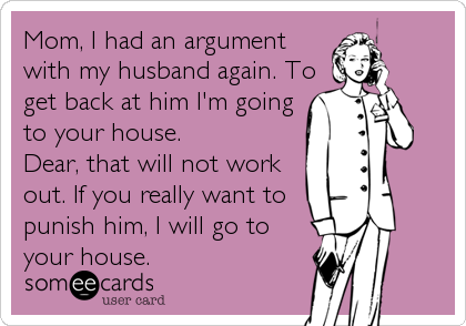 Mom, I had an argument with my husband again. To get back at him I'm going to your house.  Dear, that will not work out. If you really want to punish him, I will go to your house.