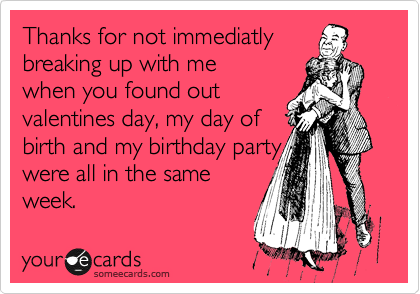 Thanks for not immediatly breaking up with me when you found out valentines day, my day of birth and my birthday party were all in the same week.