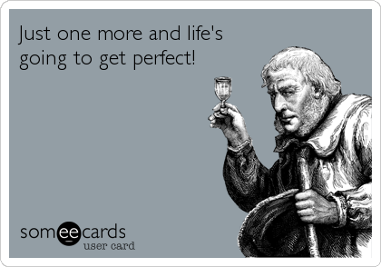 Just one more and life's going to get perfect!