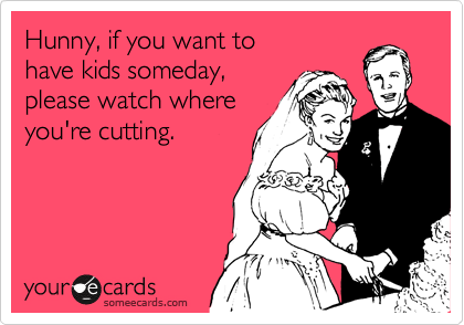 Hunny, if you want to have kids someday, please watch what you're cutting.