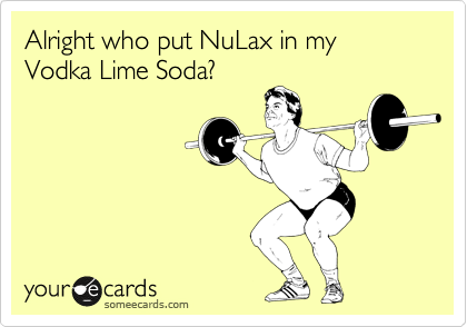 Alright who put NuLax in my Vodka Lime Soda?