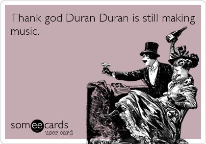 Thank god Duran Duran is still making music.