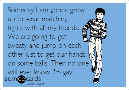 Someday I am gonna grow up to wear matching tights with all my friends. We are going to get, sweaty and jump on each other just to get our hands on some balls. Then no one will ever know I'm gay.