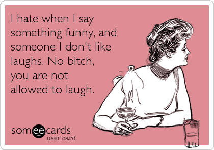 I hate when I say something funny, and someone I don't like laughs. No bitch, you are not allowed to laugh.