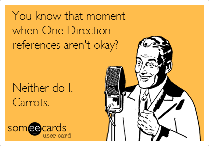 You know that moment when One Direction references aren't okay?   Neither do I. Carrots.