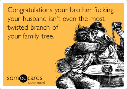 Congratulations your brother fucking your husband isn't even the most twisted branch of your family tree.