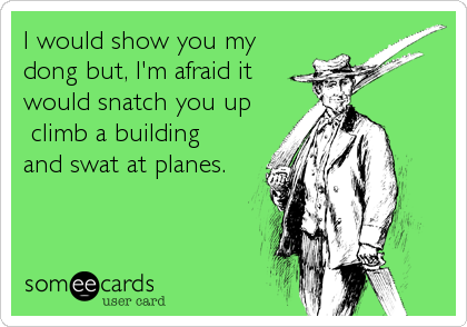 I would show you my dong but, I'm afraid it would snatch you up  climb a building and swat at planes.