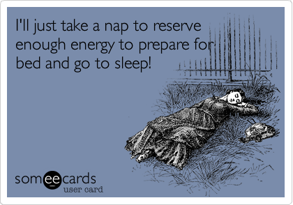 I'll just take a nap to reserve enough energy to prepare for  bed and go to sleep!