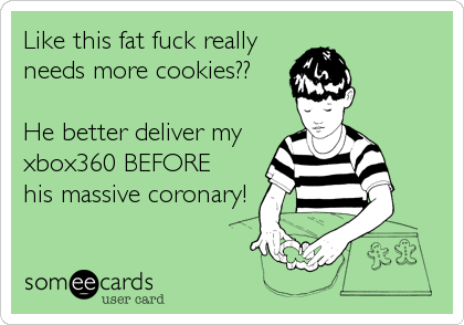 Like this fat fuck really  needs more cookies??  He better deliver my xbox360 BEFORE his massive coronary!