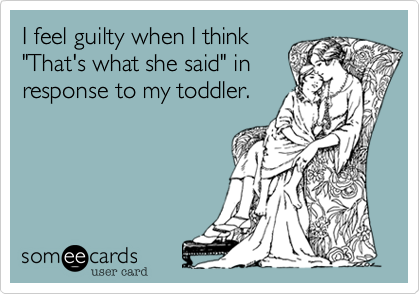 """I feel guilty when I think """"That's what she said"""" in response to my toddler."""