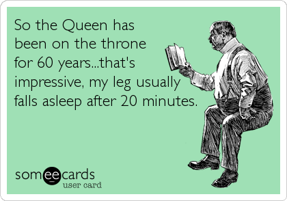 So the Queen has been on the throne for 60 years...that's impressive, my leg usually falls asleep after 20 minutes.