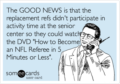 """The GOOD NEWS is that the replacement refs didn't participate in activity time at the senior center so they could watch the DVD """"How to Become an NFL Referee in 5 Minutes or Less""""."""