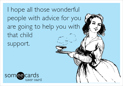 I hope all those wonderful people with advice for you are going to help you with that child support.