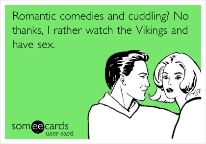 Romantic comedies and cuddling? No thanks, I rather watch the Vikings and have sex.
