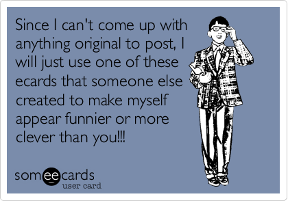 Since I can't come up with anything original to post, I will just use one of these ecards that someone else created to make myself appear funnier or more clever than you!!!