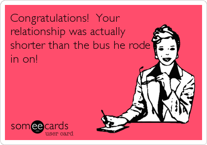 Congratulations!  Your relationship was actually shorter than the bus he rode in on!