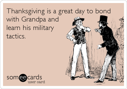 Thanksgiving is a great day to bond with Grandpa and learn his military tactics.