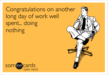 Congratulations on another long day of work well  spent... doing nothing