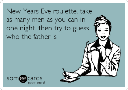 New Years Eve roulette, take as many men as you can in one night, then try to guess who the father is