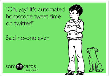 """""""Oh%2C yay! It's automated horoscope tweet time on twitter!""""    Said no-one ever."""