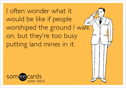 I often wonder what it would be like if people worshiped the ground I walk on, but they're too busy putting land mines in it.
