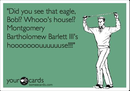 """""""Did you see that eagle, Bob!? Whooo's house!? Montgomery Bartholomew Barlett III's hooooooouuuuuuse!!!!"""""""