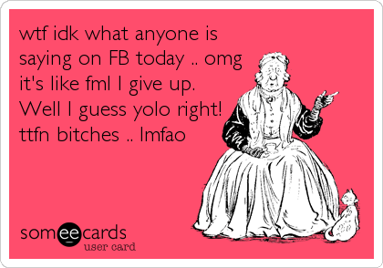 wtf idk what anyone is saying on FB today .. omg it's like fml I give up.  Well I guess yolo right! ttfn bitches .. lmfao