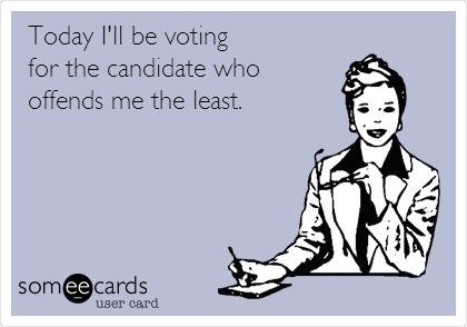Today I'll be voting for the candidate who offends me the least.