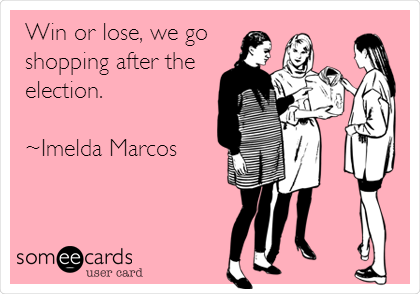 Win or lose, we go shopping after the election.   ~Imelda Marcos