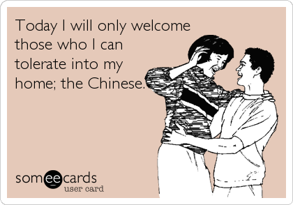 Today I will only welcome those who I can tolerate into my home; the Chinese.