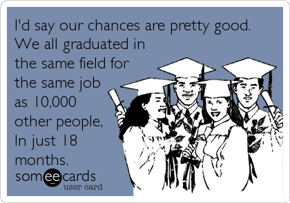 I'd say our chances are pretty good. We all graduated in the same field for the same job as 10,000 other people, In just 18 months.