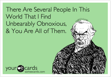 There Are Several People In This World That I Find Unbearably Abnoxious, & You Are All of Them.