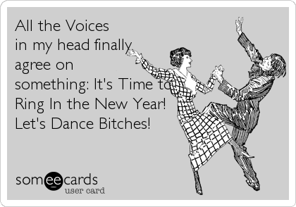 All the Voices in my head finally agree on something: It's Time to Ring In the New Year! Let's Dance Bitches!