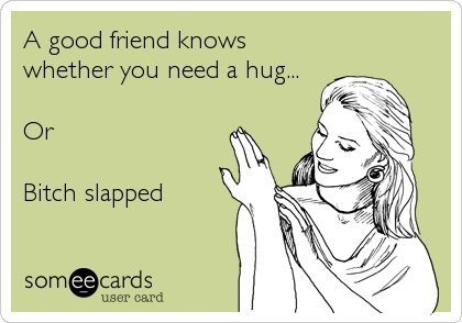 A good friend knows whether you need a hug...  Or  Bitch slapped