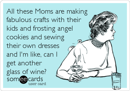 All these Moms are making fabulous crafts with their kids and frosting angel cookies and sewing their own dresses and I'm like, can I get another glass of wine?