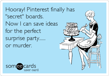 """Hooray! Pinterest finally has""""secret"""" boards. Now I can save ideasfor the perfect surprise party......or murder."""