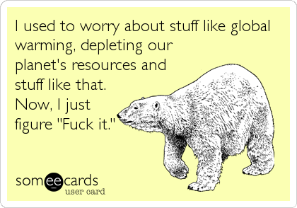 "I used to worry about stuff like global warming, depleting our planet's resources and stuff like that. Now, I just figure ""Fuck it."""