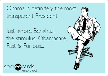 Obama is definitely the most transparent President.   Just ignore Benghazi, the stimulus, Obamacare, Fast & Furious...