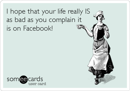 I hope that your life really IS as bad as you complain it is on Facebook!