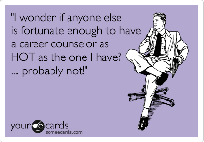 """""""I wonder if anyone else is fortunate enough to have a career counselor as HOT as the one I have? .... probably not!"""""""