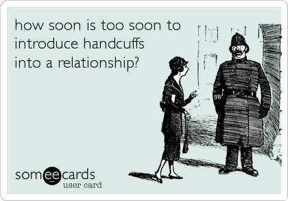 how soon is too soon to introduce handcuffs into a relationship?