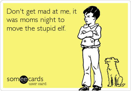 Don't get mad at me, it was moms night to move the stupid elf.