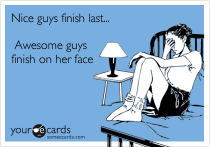 Nice guys finish last...   Awesome guys  finish on her face