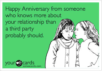 Happy Anniversary from someone who knows more about your relationship than a third party probably should.