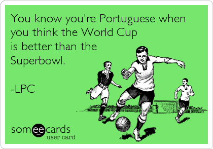 You know you're Portuguese when you think the World Cup is better than the Superbowl.  -LPC