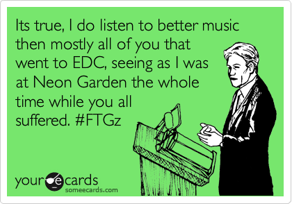 Its true, I do listen to better music then mostly all of you that went to EDC, seeing as I was at Neon Garden the whole time while you all suffered. %23FTGz