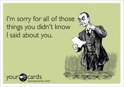 I'm sorry for all of those  things you didn't know  I said about you.