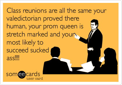 Class reunions are all the same your valedictiorian proved there human, your prom queen is stretch marked and your most likely to succeed sucked ass!!!!
