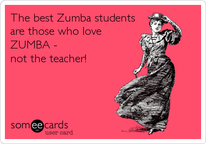 The best Zumba students are those who love ZUMBA - not the teacher!